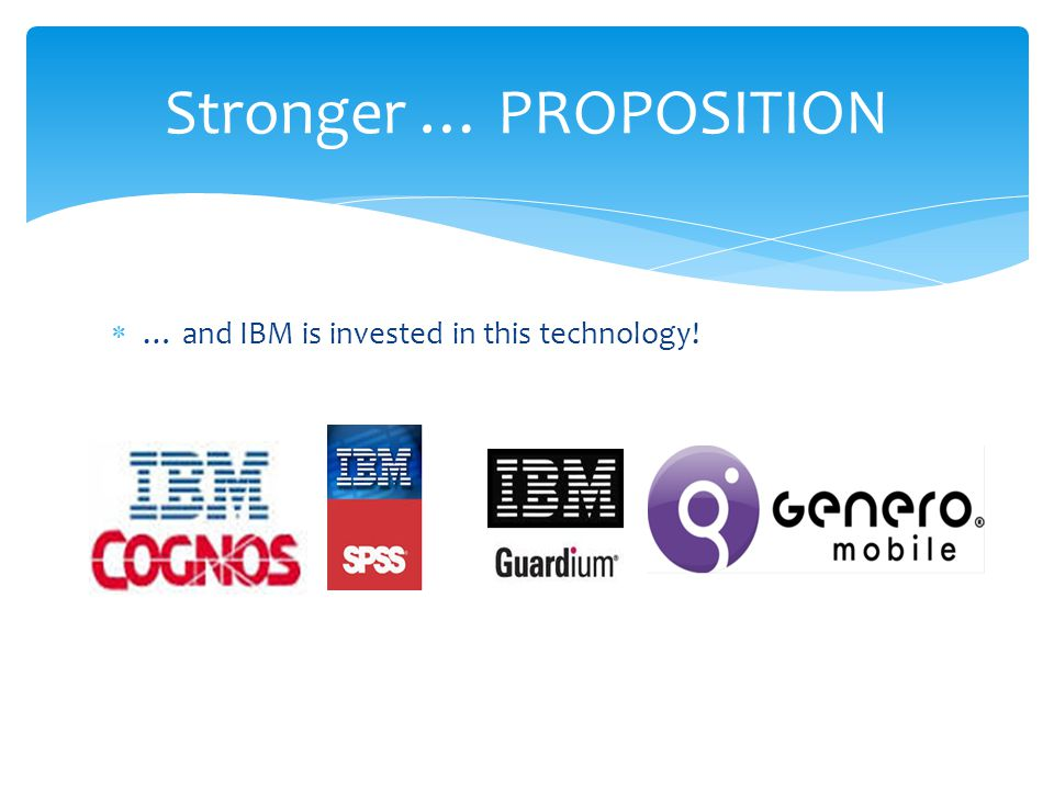  … and IBM is invested in this technology! Stronger … PROPOSITION