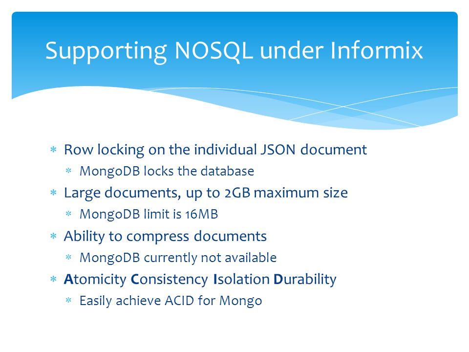  Row locking on the individual JSON document  MongoDB locks the database  Large documents, up to 2GB maximum size  MongoDB limit is 16MB  Ability