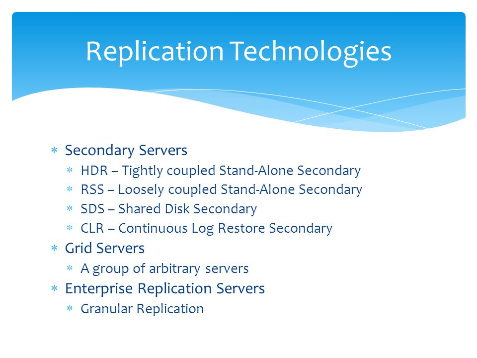  Secondary Servers  HDR – Tightly coupled Stand-Alone Secondary  RSS – Loosely coupled Stand-Alone Secondary  SDS – Shared Disk Secondary  CLR –