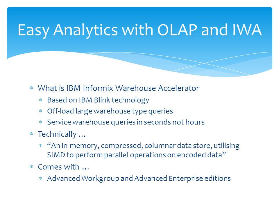  What is IBM Informix Warehouse Accelerator  Based on IBM Blink technology  Off-load large warehouse type queries  Service warehouse queries in se