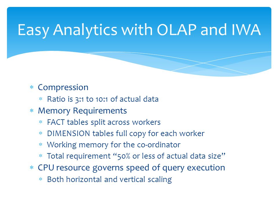  Compression  Ratio is 3:1 to 10:1 of actual data  Memory Requirements  FACT tables split across workers  DIMENSION tables full copy for each wor