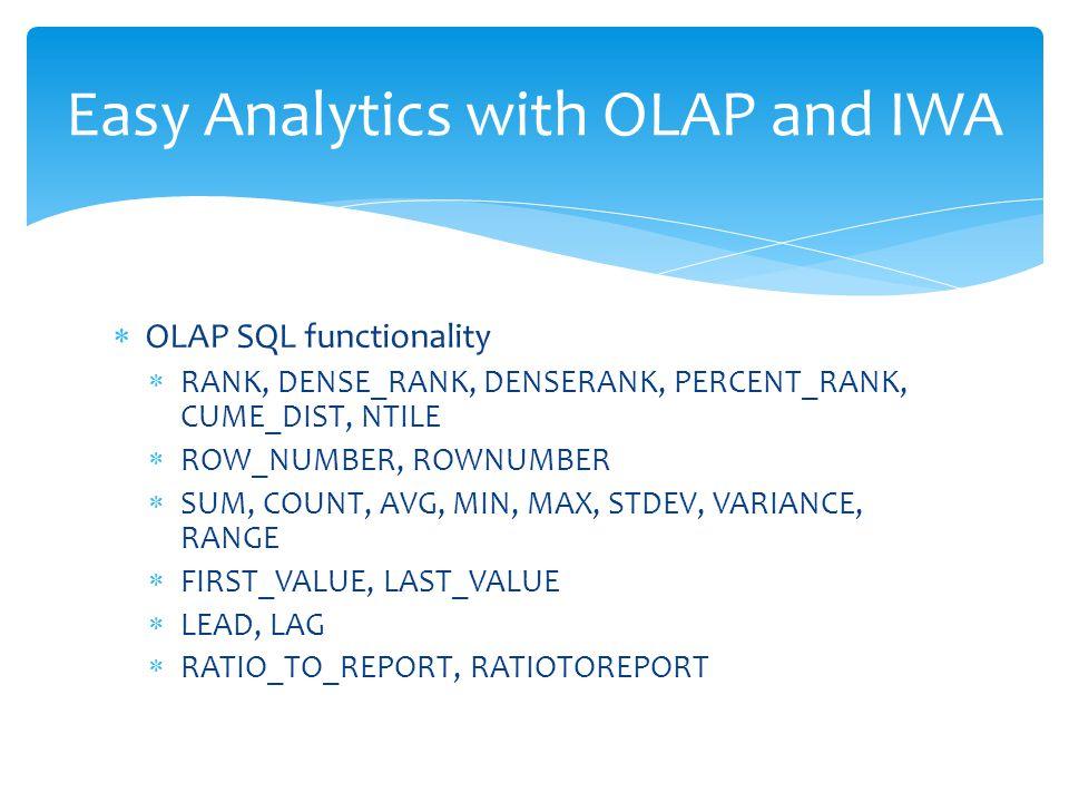  OLAP SQL functionality  RANK, DENSE_RANK, DENSERANK, PERCENT_RANK, CUME_DIST, NTILE  ROW_NUMBER, ROWNUMBER  SUM, COUNT, AVG, MIN, MAX, STDEV, VAR