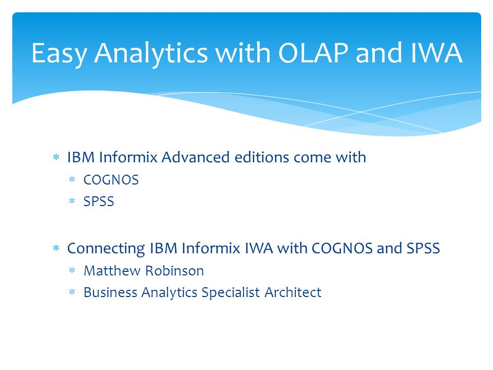  IBM Informix Advanced editions come with  COGNOS  SPSS  Connecting IBM Informix IWA with COGNOS and SPSS  Matthew Robinson  Business Analytics