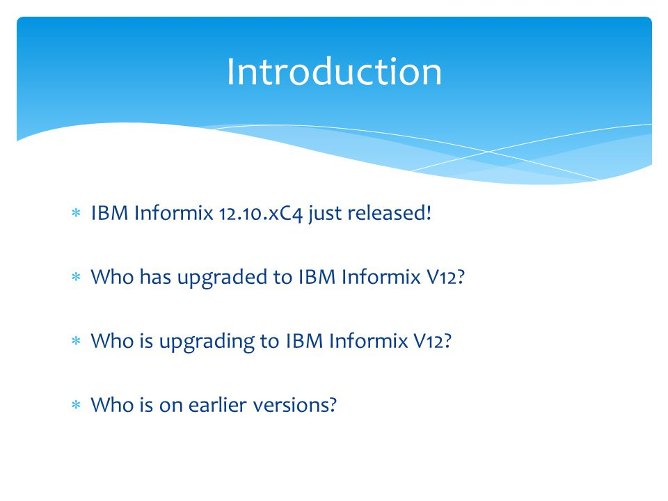  What is IBM Informix Warehouse Accelerator  Based on IBM Blink technology  Off-load large warehouse type queries  Service warehouse queries in seconds not hours  Technically …  An in-memory, compressed, columnar data store, utilising SIMD to perform parallel operations on encoded data  Comes with …  Advanced Workgroup and Advanced Enterprise editions Easy Analytics with OLAP and IWA