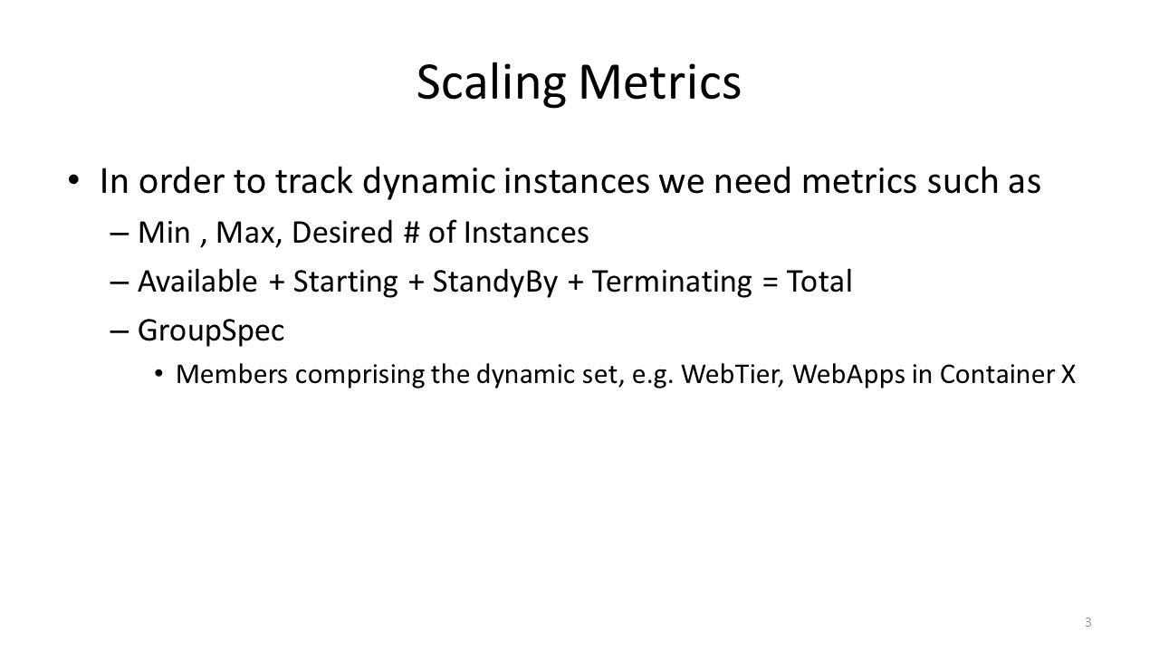 Scaling Metrics In order to track dynamic instances we need metrics such as – Min, Max, Desired # of Instances – Available + Starting + StandyBy + Terminating = Total – GroupSpec Members comprising the dynamic set, e.g.