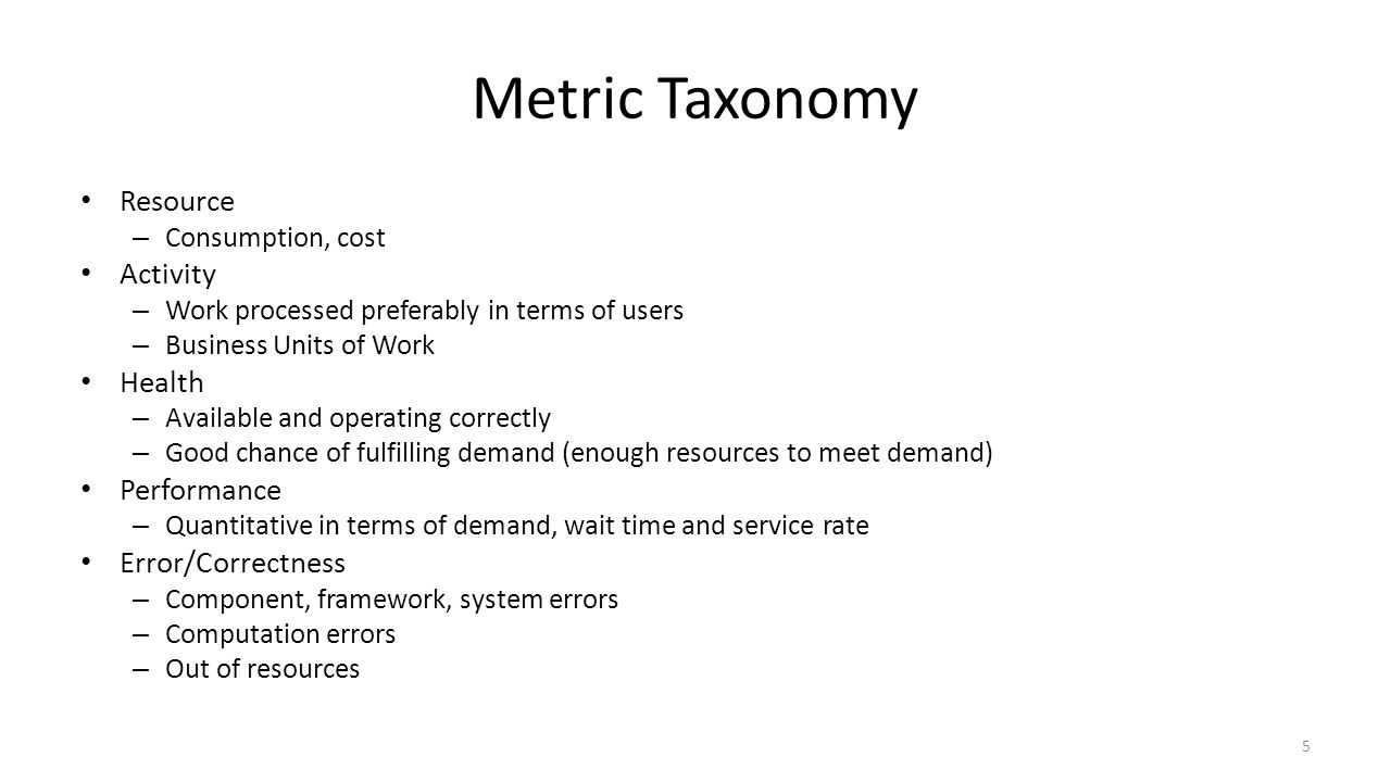 Metric Taxonomy Resource – Consumption, cost Activity – Work processed preferably in terms of users – Business Units of Work Health – Available and operating correctly – Good chance of fulfilling demand (enough resources to meet demand) Performance – Quantitative in terms of demand, wait time and service rate Error/Correctness – Component, framework, system errors – Computation errors – Out of resources 5