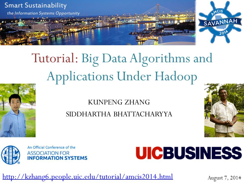 Tutorial: Big Data Algorithms and Applications Under Hadoop KUNPENG ZHANG SIDDHARTHA BHATTACHARYYA http://kzhang6.people.uic.edu/tutorial/amcis2014.ht