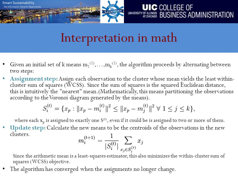 Interpretation in math Given an initial set of k means m 1 (1),…,m k (1), the algorithm proceeds by alternating between two steps: Assignment step: Assign each observation to the cluster whose mean yields the least within- cluster sum of squares (WCSS).