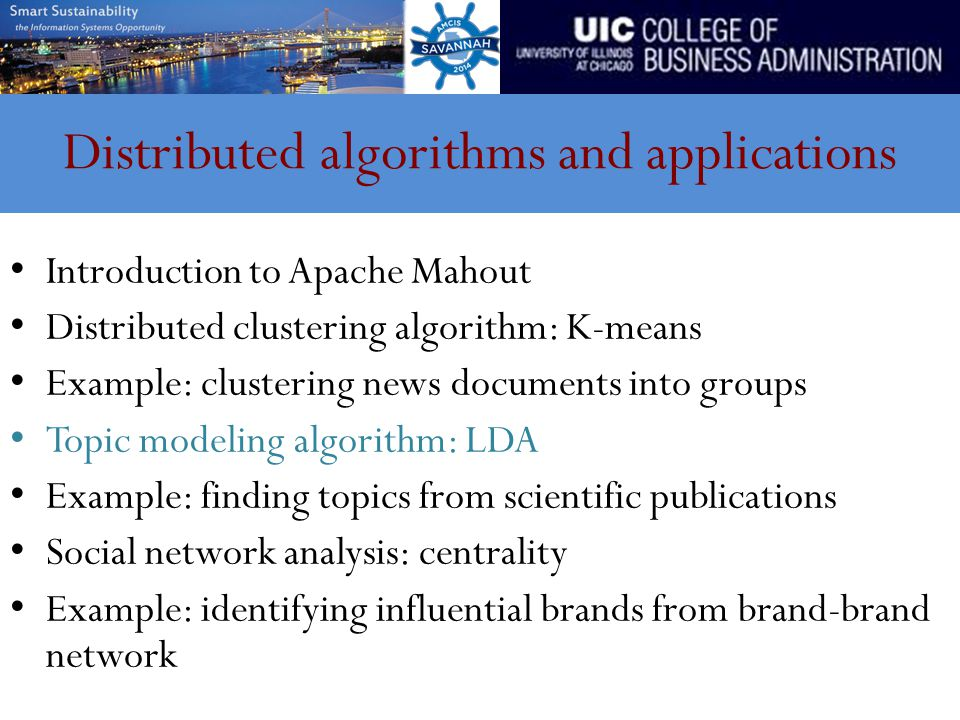 Distributed algorithms and applications Introduction to Apache Mahout Distributed clustering algorithm: K-means Example: clustering news documents into groups Topic modeling algorithm: LDA Example: finding topics from scientific publications Social network analysis: centrality Example: identifying influential brands from brand-brand network