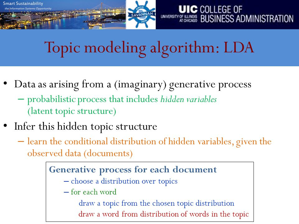 Topic modeling algorithm: LDA Data as arising from a (imaginary) generative process – probabilistic process that includes hidden variables (latent topic structure) Infer this hidden topic structure – learn the conditional distribution of hidden variables, given the observed data (documents) Generative process for each document – choose a distribution over topics – for each word draw a topic from the chosen topic distribution draw a word from distribution of words in the topic