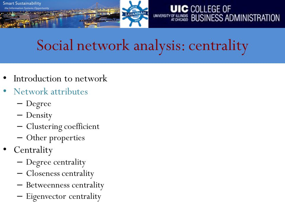 Social network analysis: centrality Introduction to network Network attributes – Degree – Density – Clustering coefficient – Other properties Centrality – Degree centrality – Closeness centrality – Betweenness centrality – Eigenvector centrality