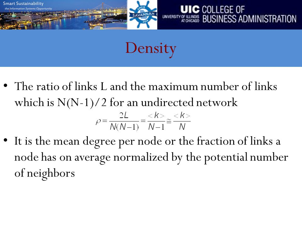 Density The ratio of links L and the maximum number of links which is N(N-1)/2 for an undirected network It is the mean degree per node or the fractio