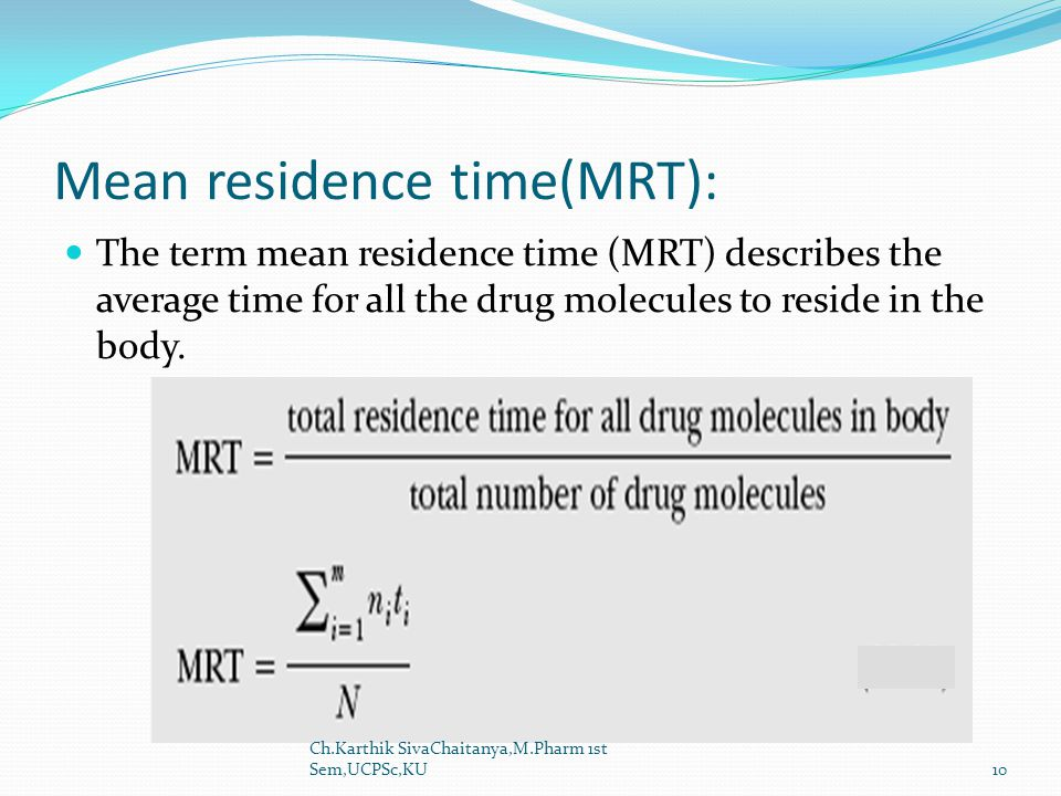 Mean residence time(MRT): The term mean residence time (MRT) describes the average time for all the drug molecules to reside in the body.