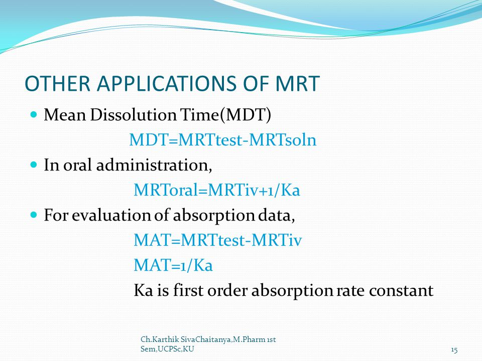 OTHER APPLICATIONS OF MRT Mean Dissolution Time(MDT) MDT=MRTtest-MRTsoln In oral administration, MRToral=MRTiv+1/Ka For evaluation of absorption data,