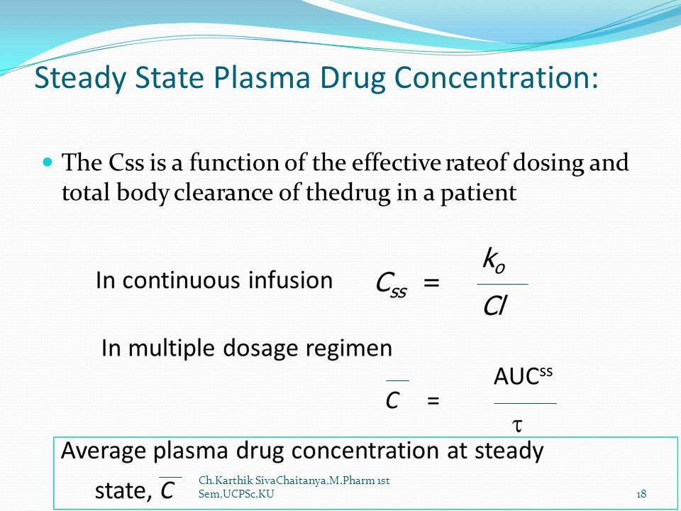 Steady State Plasma Drug Concentration: The Css is a function of the effective rateof dosing and total body clearance of thedrug in a patient Ch.Karth