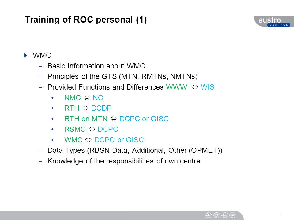 Training of ROC personal (1)  WMO  Basic Information about WMO  Principles of the GTS (MTN, RMTNs, NMTNs)  Provided Functions and Differences WWW  WIS NMC  NC RTH  DCDP RTH on MTN  DCPC or GISC RSMC  DCPC WMC  DCPC or GISC  Data Types (RBSN-Data, Additional, Other (OPMET))  Knowledge of the responsibilities of own centre 3