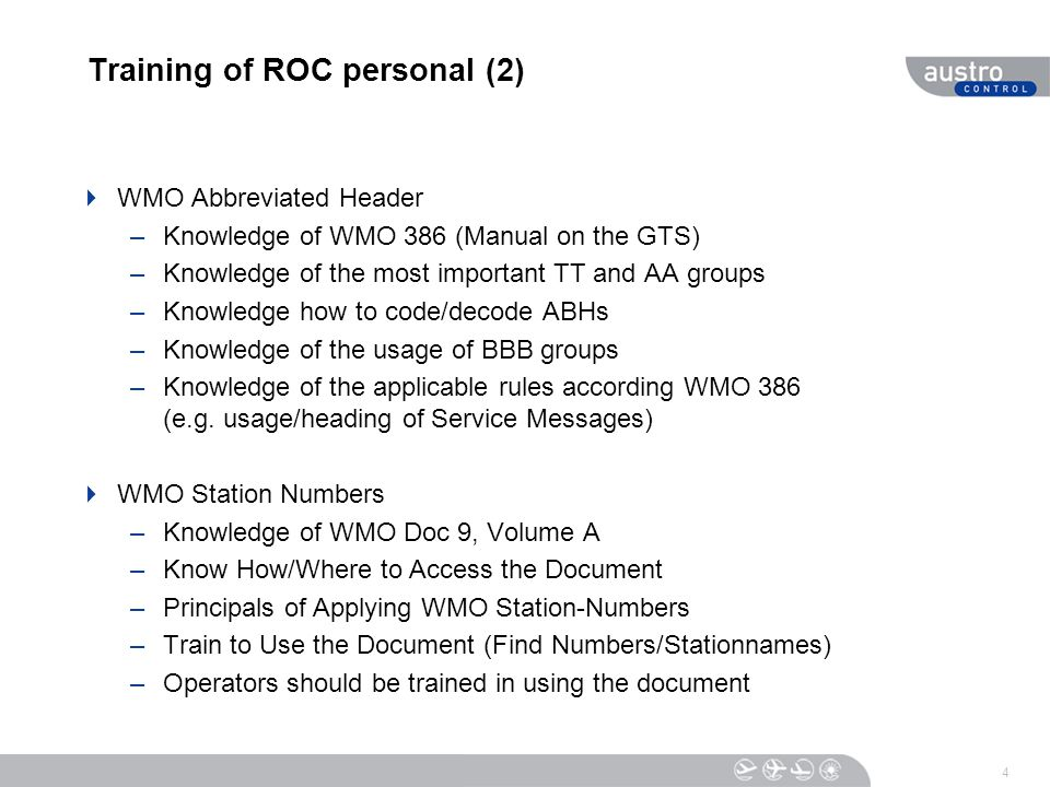 Training of ROC personal (2)  WMO Abbreviated Header –Knowledge of WMO 386 (Manual on the GTS) –Knowledge of the most important TT and AA groups –Knowledge how to code/decode ABHs –Knowledge of the usage of BBB groups –Knowledge of the applicable rules according WMO 386 (e.g.
