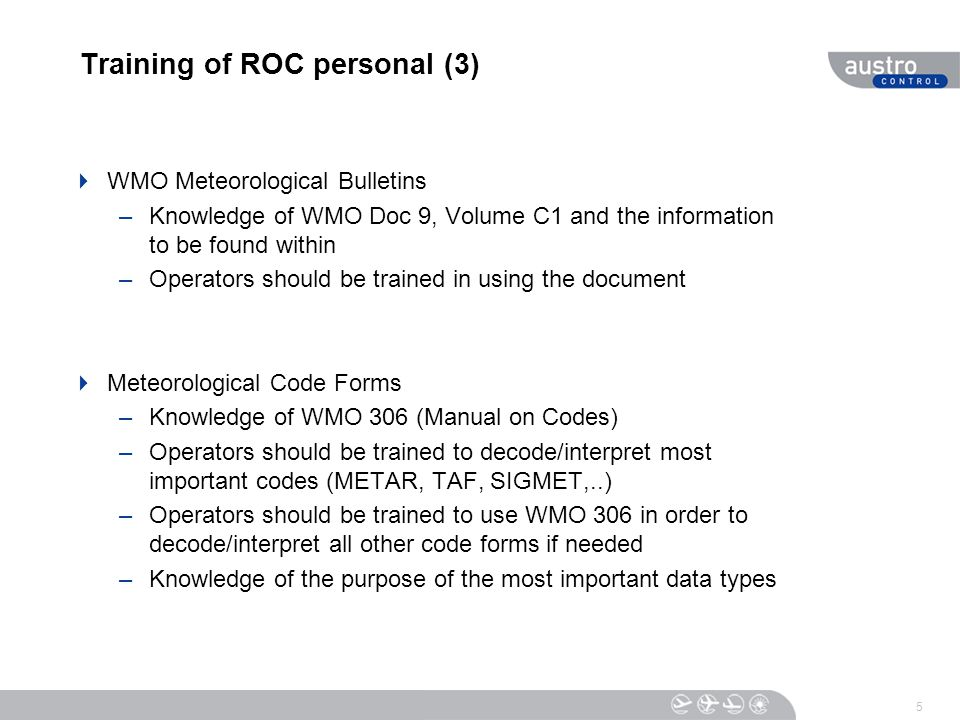 Training of ROC personal (3)  WMO Meteorological Bulletins –Knowledge of WMO Doc 9, Volume C1 and the information to be found within –Operators shoul