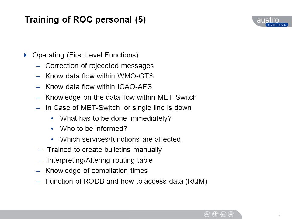 Training of ROC personal (5)  Operating (First Level Functions) –Correction of rejeceted messages –Know data flow within WMO-GTS –Know data flow within ICAO-AFS –Knowledge on the data flow within MET-Switch –In Case of MET-Switch or single line is down What has to be done immediately.