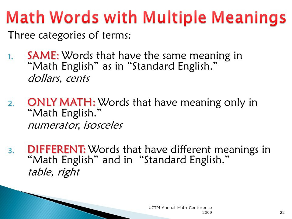 "UCTM Annual Math Conference 200922 Three categories of terms: 1. SAME: 1. SAME: Words that have the same meaning in ""Math English"" as in ""Standard Eng"