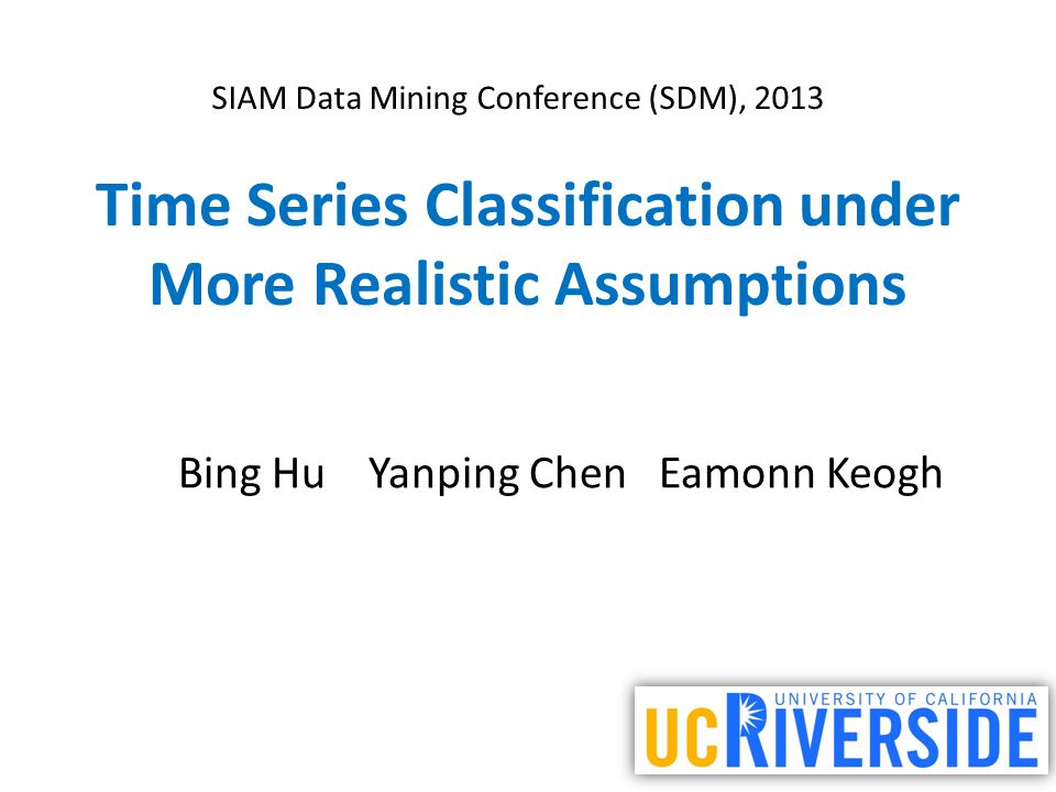Time Series Classification under More Realistic Assumptions Bing Hu Yanping Chen Eamonn Keogh SIAM Data Mining Conference (SDM), 2013