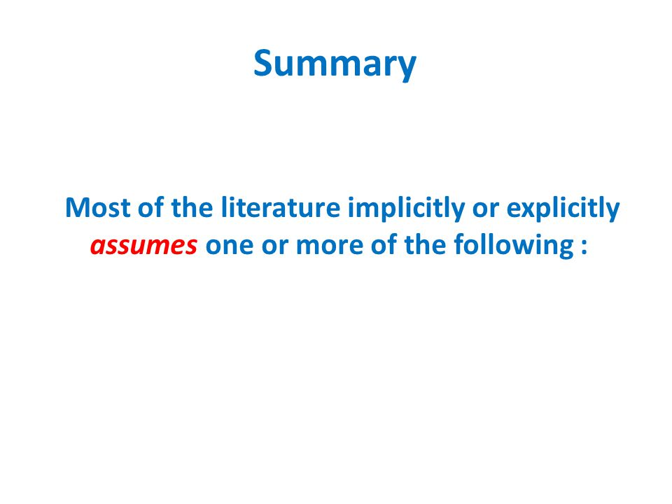 Most of the literature implicitly or explicitly assumes one or more of the following : Summary