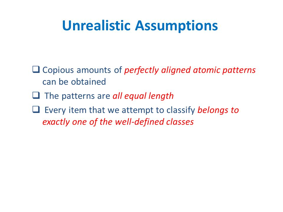  Copious amounts of perfectly aligned atomic patterns can be obtained  The patterns are all equal length  Every item that we attempt to classify belongs to exactly one of the well-defined classes Unrealistic Assumptions