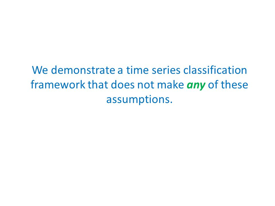 We demonstrate a time series classification framework that does not make any of these assumptions.