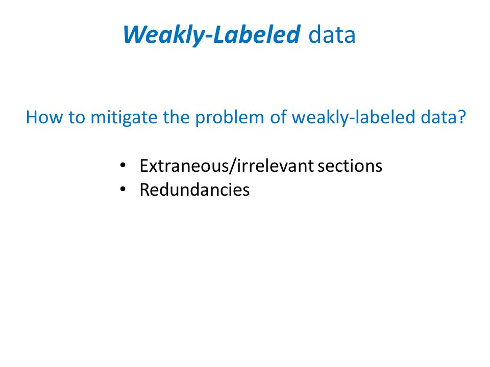 Weakly-Labeled data How to mitigate the problem of weakly-labeled data.