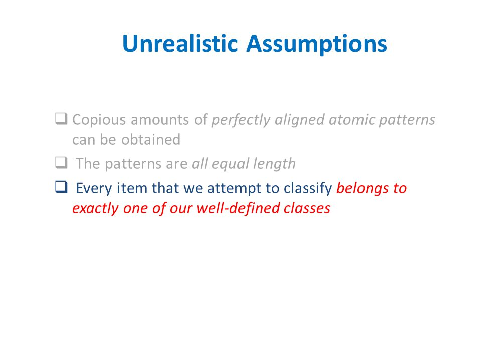 Copious amounts of perfectly aligned atomic patterns can be obtained  The patterns are all equal length  Every item that we attempt to classify belongs to exactly one of our well-defined classes Unrealistic Assumptions