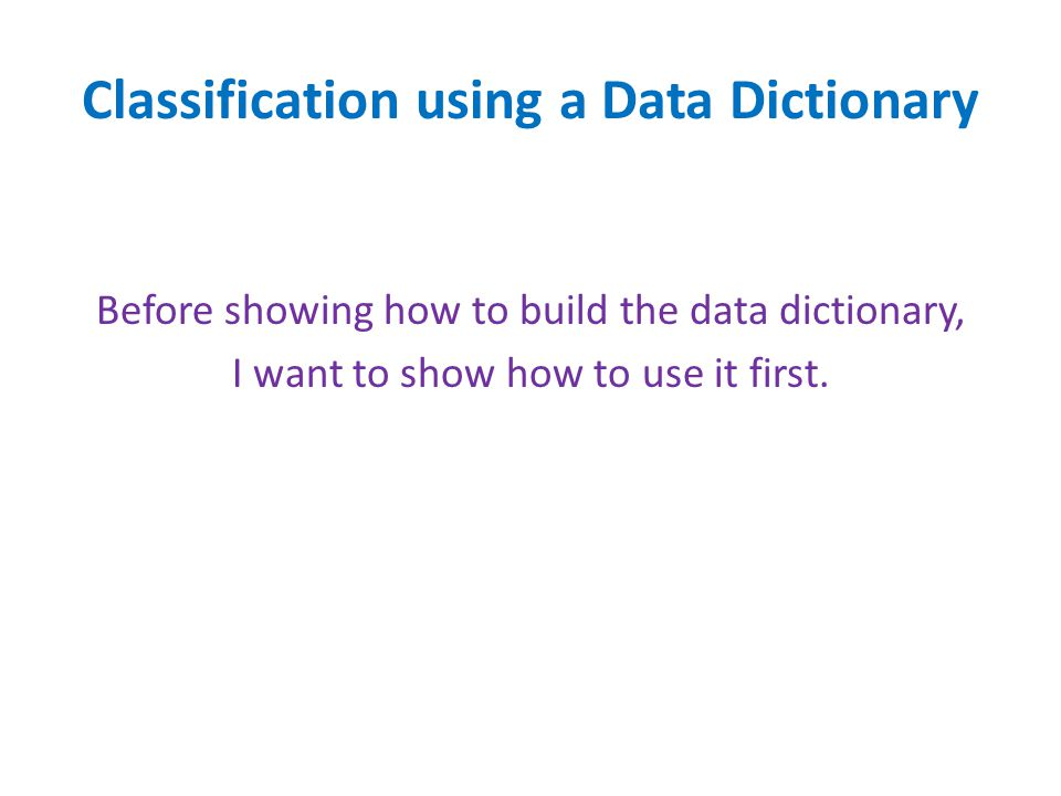 Classification using a Data Dictionary Before showing how to build the data dictionary, I want to show how to use it first.