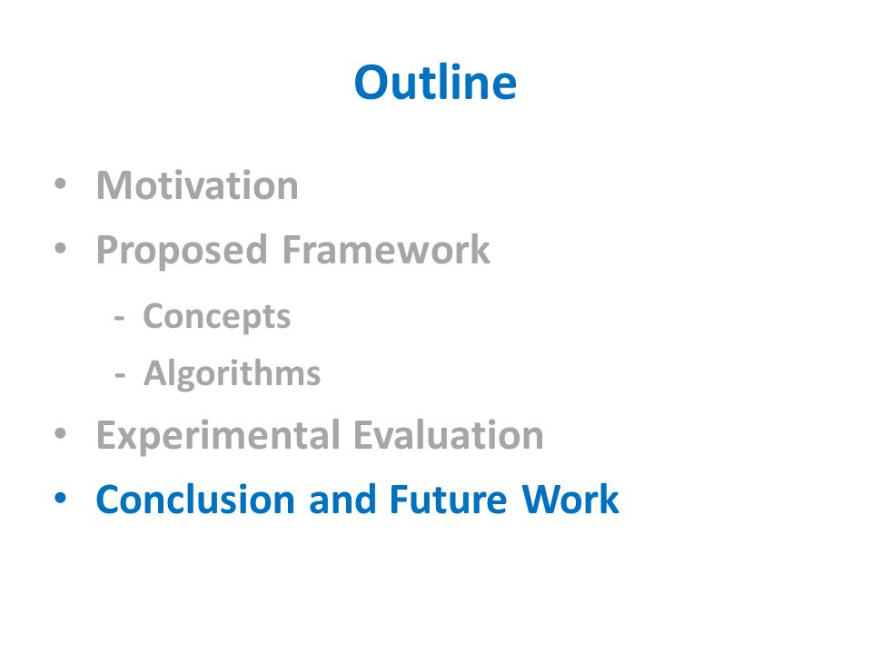 Outline Motivation Proposed Framework - Concepts - Algorithms Experimental Evaluation Conclusion and Future Work