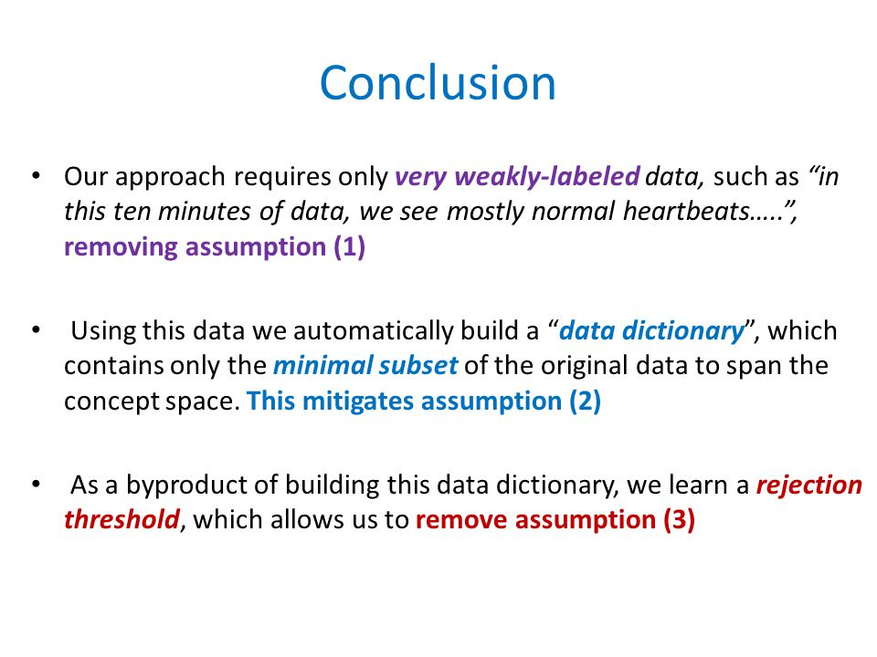 Conclusion Our approach requires only very weakly-labeled data, such as in this ten minutes of data, we see mostly normal heartbeats….. , removing assumption (1) Using this data we automatically build a data dictionary , which contains only the minimal subset of the original data to span the concept space.