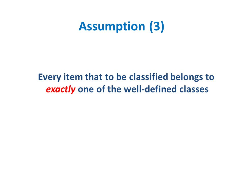 Assumption (3) Every item that to be classified belongs to exactly one of the well-defined classes