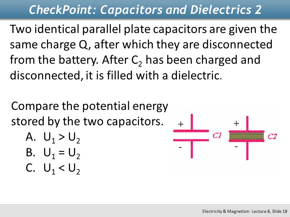CheckPoint: Capacitors and Dielectrics 2 Electricity & Magnetism Lecture 8, Slide 18 Two identical parallel plate capacitors are given the same charge Q, after which they are disconnected from the battery.