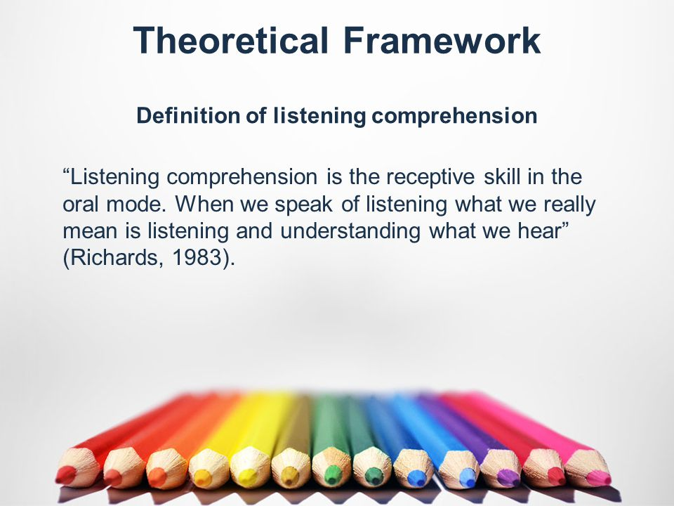 Theoretical Framework Definition of listening comprehension Listening comprehension is the receptive skill in the oral mode.
