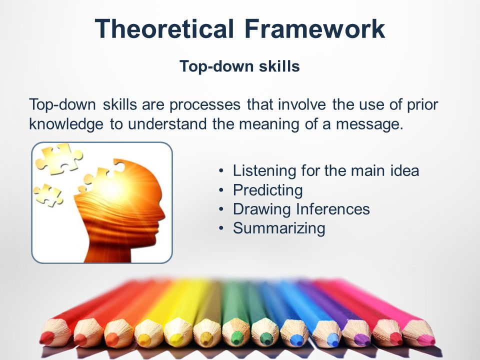Theoretical Framework Top-down skills Top-down skills are processes that involve the use of prior knowledge to understand the meaning of a message.