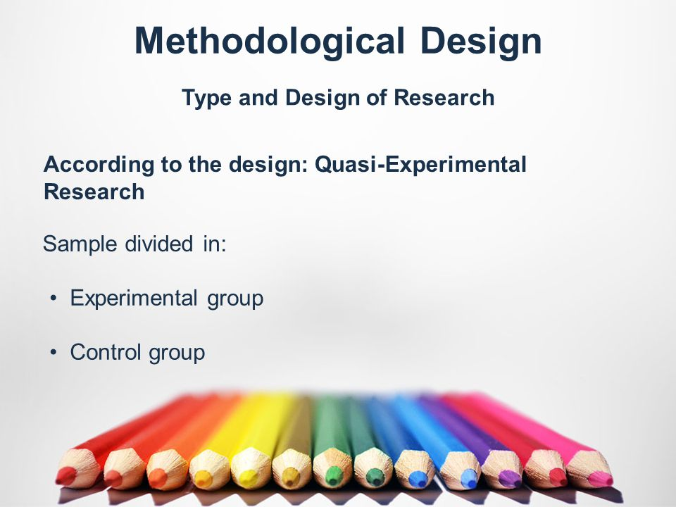 Methodological Design Type and Design of Research Sample divided in: According to the design: Quasi-Experimental Research Experimental group Control group