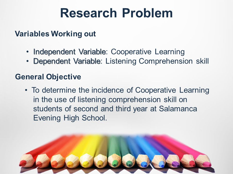 Variables Working out General Objective Research Problem Independent Variable Independent Variable: Cooperative Learning Dependent Variable Dependent Variable: Listening Comprehension skill To determine the incidence of Cooperative Learning in the use of listening comprehension skill on students of second and third year at Salamanca Evening High School.