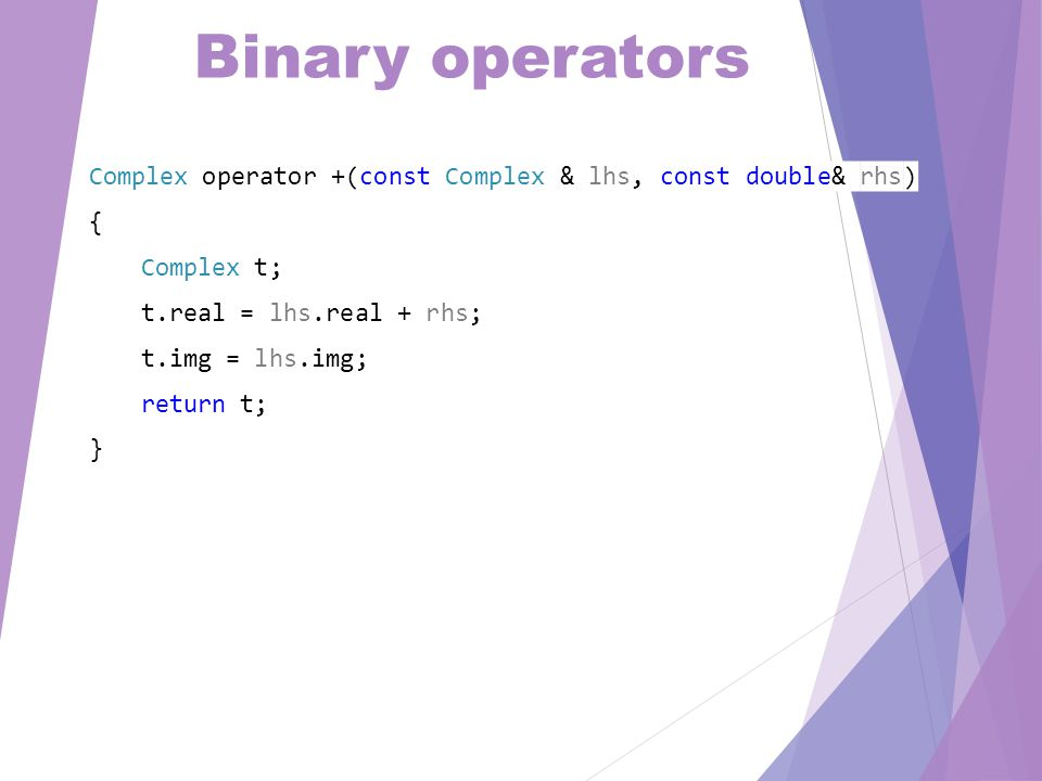 Binary operators Complex operator +(const Complex & lhs, const double& rhs) { Complex t; t.real = lhs.real + rhs; t.img = lhs.img; return t; }