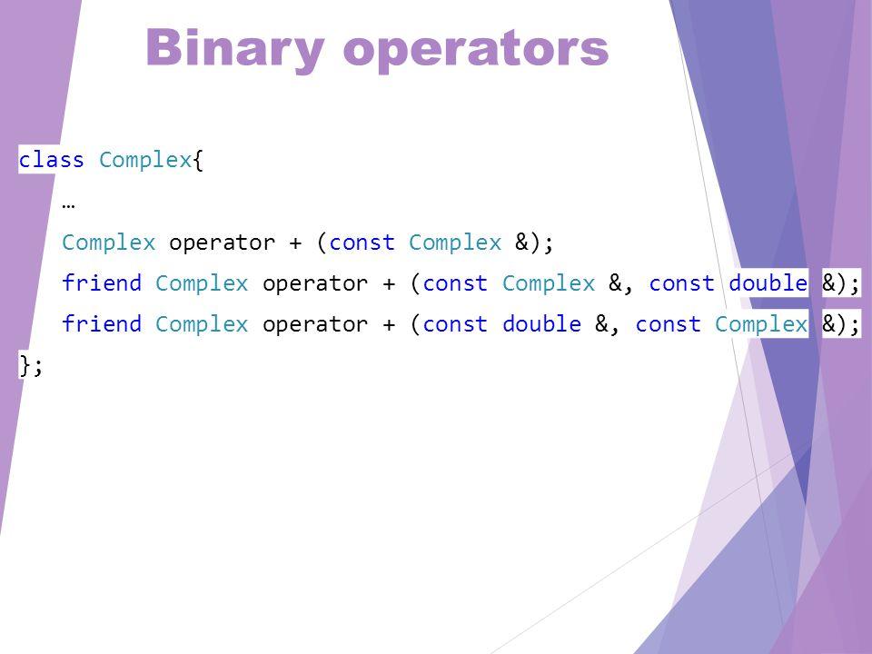 Binary operators class Complex{ … Complex operator + (const Complex &); friend Complex operator + (const Complex &, const double &); friend Complex operator + (const double &, const Complex &); };