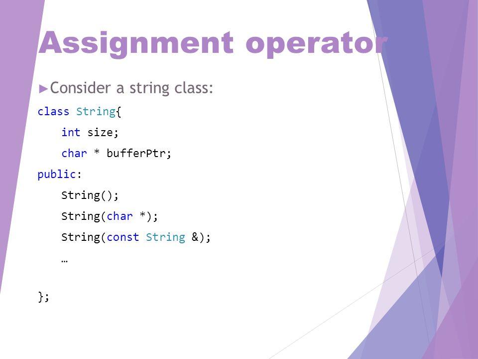 Assignment operator ► Consider a string class: class String{ int size; char * bufferPtr; public: String(); String(char *); String(const String &); … };