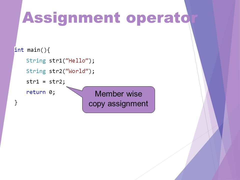 Assignment operator int main(){ String str1( Hello ); String str2( World ); str1 = str2; return 0; } Member wise copy assignment