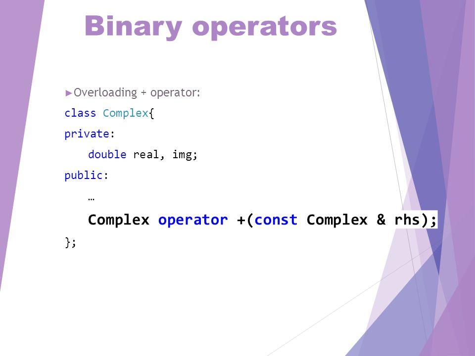Binary operators Complex Complex::operator +(const Complex & rhs){ Complex t; t.real = real + rhs.real; t.img = img + rhs.img; return t; }