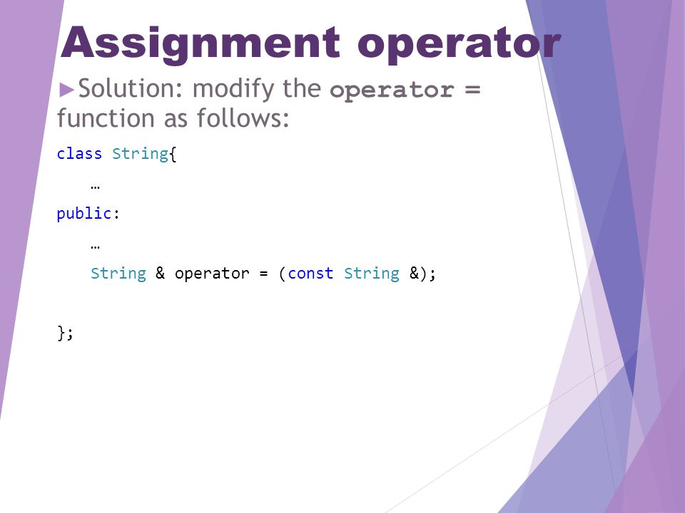 Assignment operator ► Solution: modify the operator = function as follows: class String{ … public: … String & operator = (const String &); };