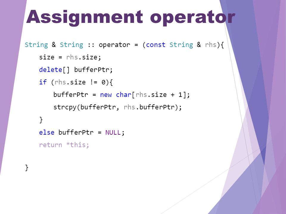 Assignment operator String & String :: operator = (const String & rhs){ size = rhs.size; delete[] bufferPtr; if (rhs.size != 0){ bufferPtr = new char[rhs.size + 1]; strcpy(bufferPtr, rhs.bufferPtr); } else bufferPtr = NULL; return *this; }