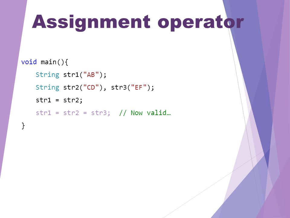 Assignment operator void main(){ String str1( AB ); String str2( CD ), str3( EF ); str1 = str2; str1 = str2 = str3; // Now valid… }