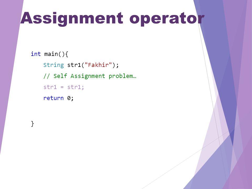 Assignment operator int main(){ String str1( Fakhir ); // Self Assignment problem… str1 = str1; return 0; }