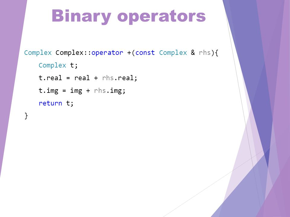 Operator overloading Complex operator + (const Complex & a, const double & b){ Complex t = a; return t += b; }