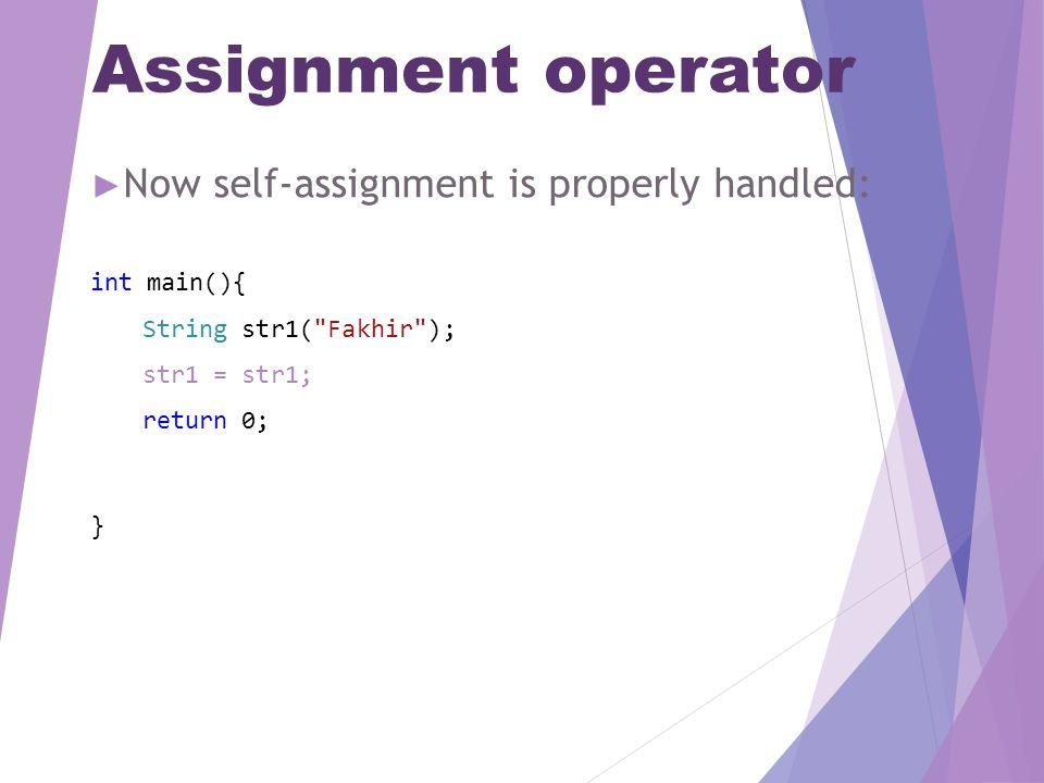Assignment operator ► Now self-assignment is properly handled: int main(){ String str1( Fakhir ); str1 = str1; return 0; }